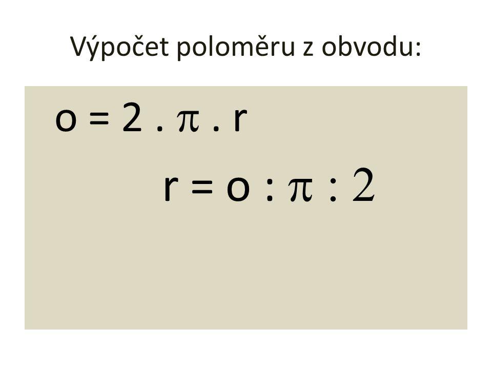 Výpočet poloměru z obvodu: o = 2. . r r = o : 