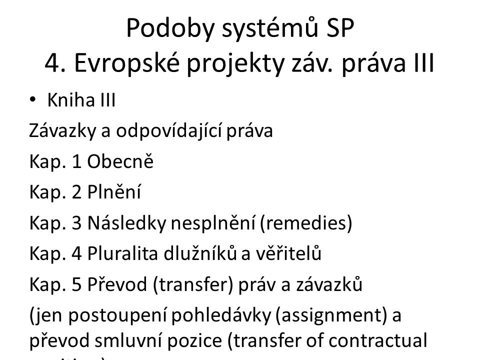 Podoby systémů SP 4. Evropské projekty záv. práva III • Kniha III Závazky a odpovídající práva Kap. 1 Obecně Kap. 2 Plnění Kap. 3 Následky nesplnění (