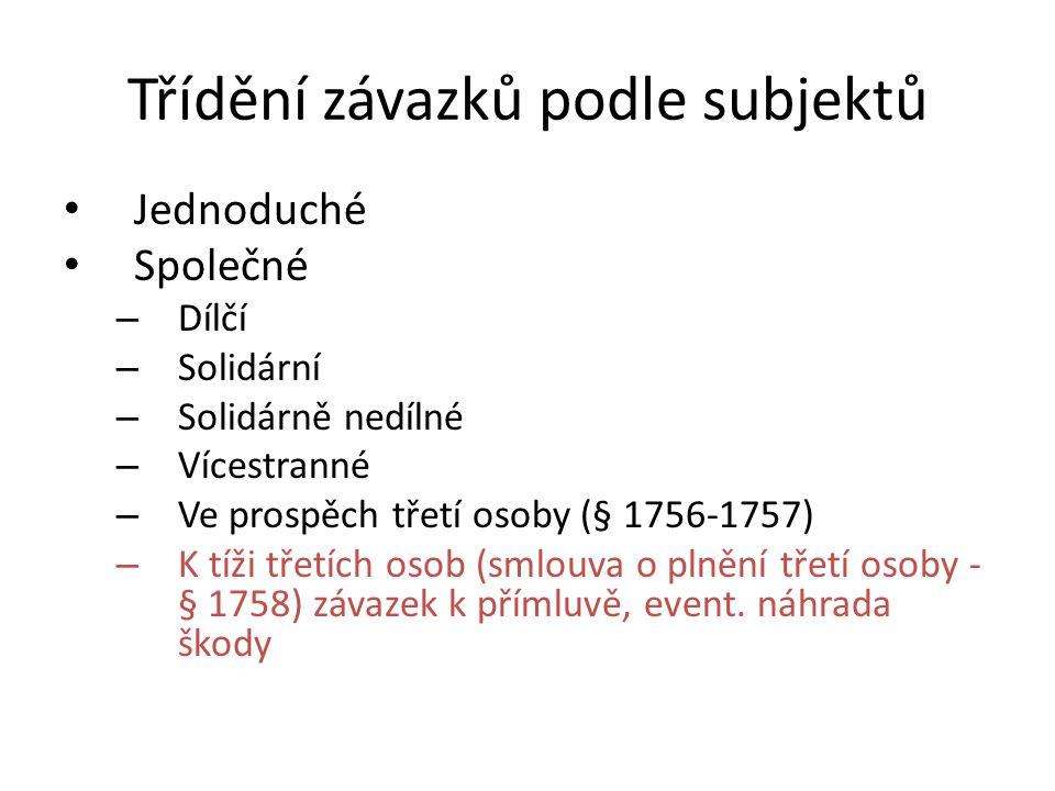 Třídění závazků podle subjektů • Jednoduché • Společné – Dílčí – Solidární – Solidárně nedílné – Vícestranné – Ve prospěch třetí osoby (§ 1756-1757) – K tíži třetích osob (smlouva o plnění třetí osoby - § 1758) závazek k přímluvě, event.