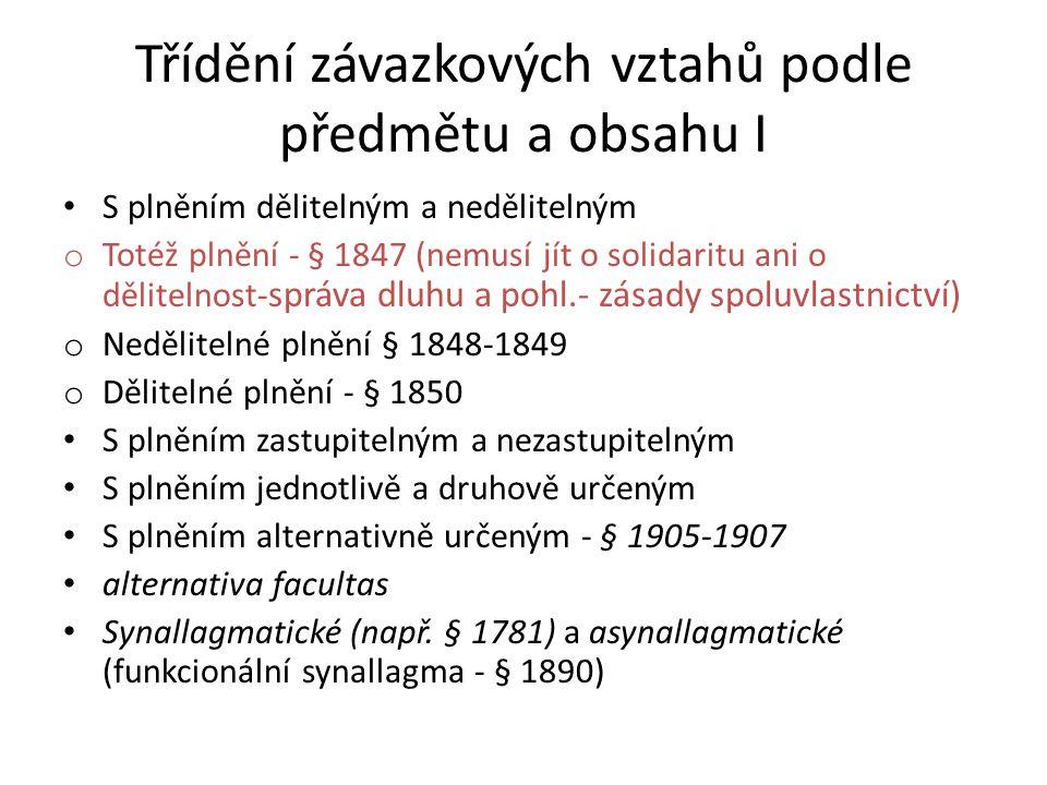 Třídění závazkových vztahů podle předmětu a obsahu I • S plněním dělitelným a nedělitelným o Totéž plnění - § 1847 (nemusí jít o solidaritu ani o dělitelnost- správa dluhu a pohl.- zásady spoluvlastnictví) o Nedělitelné plnění § 1848-1849 o Dělitelné plnění - § 1850 • S plněním zastupitelným a nezastupitelným • S plněním jednotlivě a druhově určeným • S plněním alternativně určeným - § 1905-1907 • alternativa facultas • Synallagmatické (např.