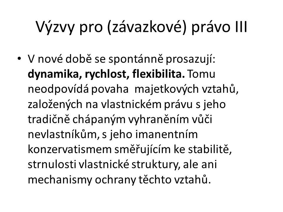 Výzvy pro (závazkové) právo III • V nové době se spontánně prosazují: dynamika, rychlost, flexibilita.