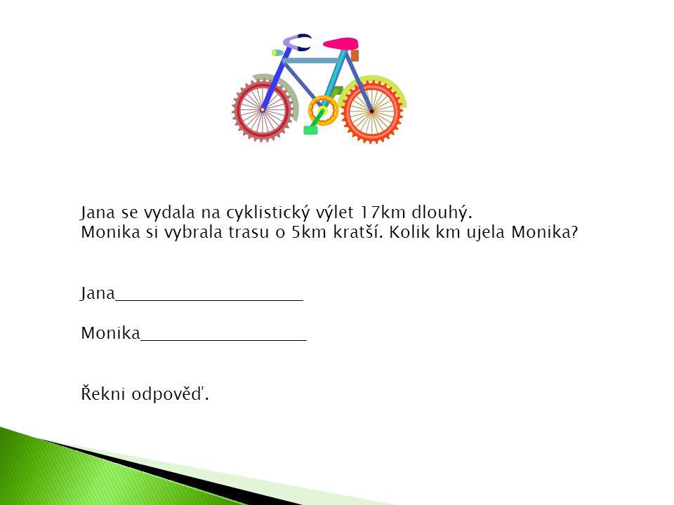 Jana se vydala na cyklistický výlet 17km dlouhý. Monika si vybrala trasu o 5km kratší. Kolik km ujela Monika? Jana Monika Řekni odpověď.