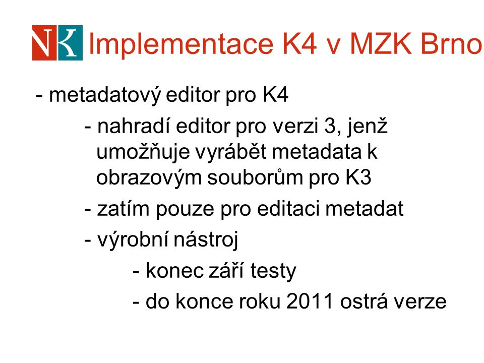 Implementace K4 v MZK Brno - metadatový editor pro K4 - nahradí editor pro verzi 3, jenž umožňuje vyrábět metadata k obrazovým souborům pro K3 - zatím pouze pro editaci metadat - výrobní nástroj - konec září testy - do konce roku 2011 ostrá verze
