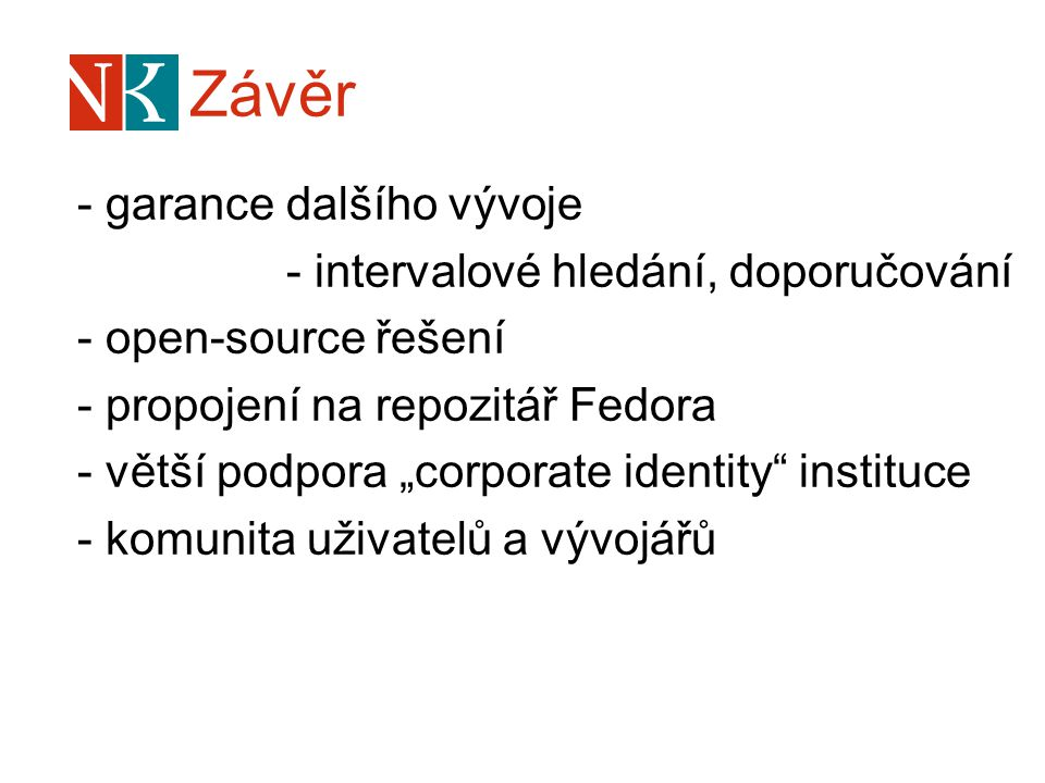"""Závěr - garance dalšího vývoje - intervalové hledání, doporučování - open-source řešení - propojení na repozitář Fedora - větší podpora """"corporate identity instituce - komunita uživatelů a vývojářů"""