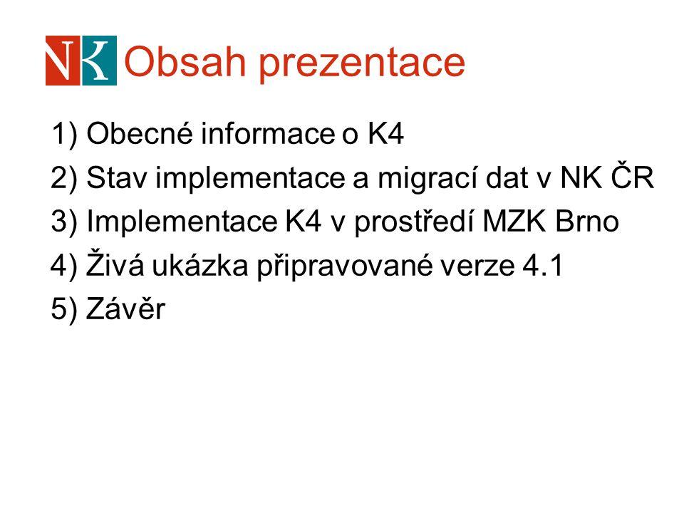 Obsah prezentace 1) Obecné informace o K4 2) Stav implementace a migrací dat v NK ČR 3) Implementace K4 v prostředí MZK Brno 4) Živá ukázka připravované verze 4.1 5) Závěr