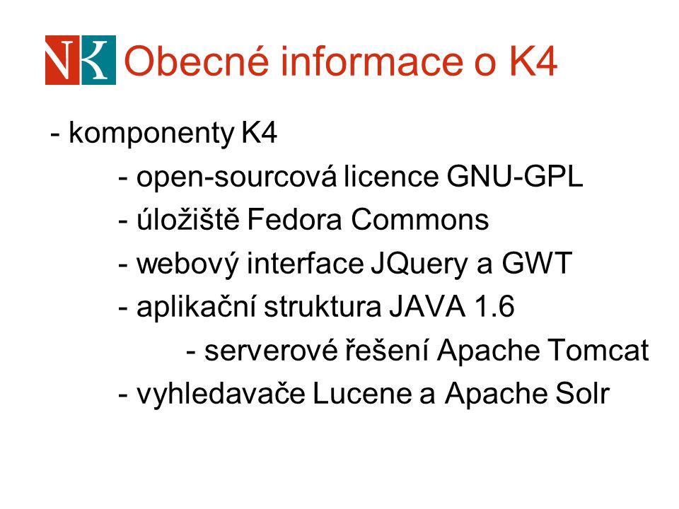 Obecné informace o K4 - komponenty K4 - open-sourcová licence GNU-GPL - úložiště Fedora Commons - webový interface JQuery a GWT - aplikační struktura JAVA 1.6 - serverové řešení Apache Tomcat - vyhledavače Lucene a Apache Solr