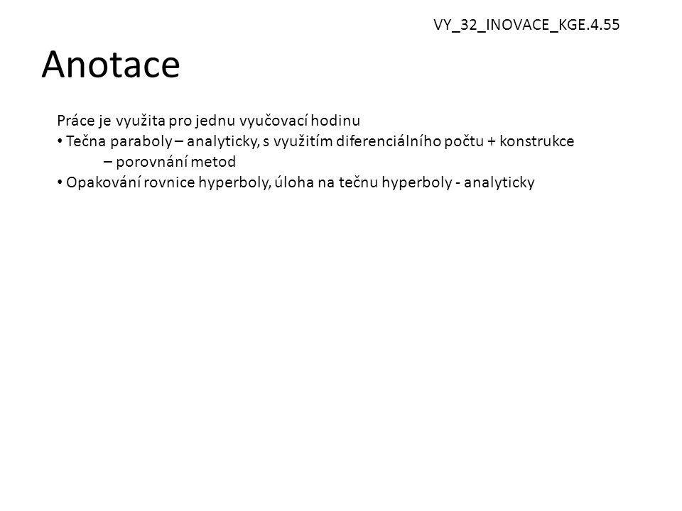 Anotace 2 Práce je využita pro jednu vyučovací hodinu • Tečna paraboly – analyticky, s využitím diferenciálního počtu + konstrukce – porovnání metod • Opakování rovnice hyperboly, úloha na tečnu hyperboly - analyticky VY_32_INOVACE_KGE.4.55