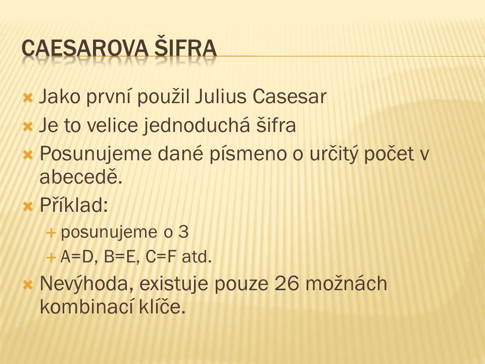  Jako první použil Julius Casesar  Je to velice jednoduchá šifra  Posunujeme dané písmeno o určitý počet v abecedě.  Příklad:  posunujeme o 3  A