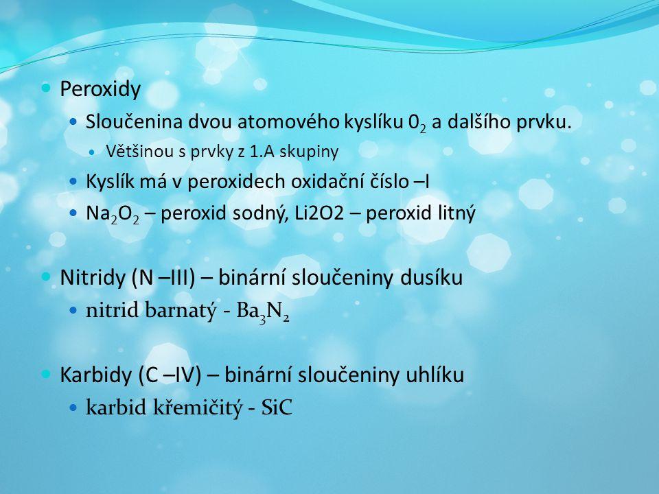  Peroxidy  Sloučenina dvou atomového kyslíku 0 2 a dalšího prvku.  Většinou s prvky z 1.A skupiny  Kyslík má v peroxidech oxidační číslo –I  Na 2