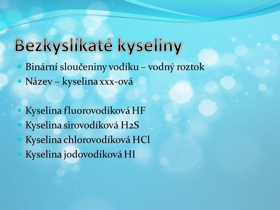  Binární sloučeniny vodíku – vodný roztok  Název – kyselina xxx-ová  Kyselina fluorovodíková HF  Kyselina sirovodíková H2S  Kyselina chlorovodíko