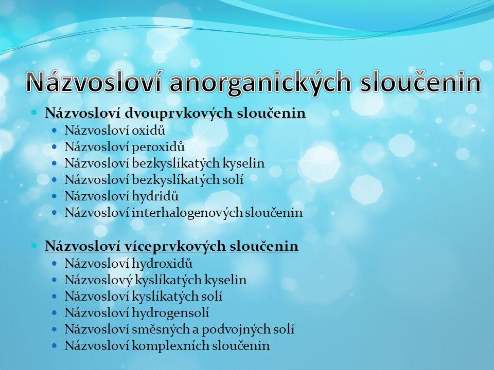  Názvosloví dvouprvkových sloučenin  Názvosloví oxidů  Názvosloví peroxidů  Názvosloví bezkyslíkatých kyselin  Názvosloví bezkyslíkatých solí  N