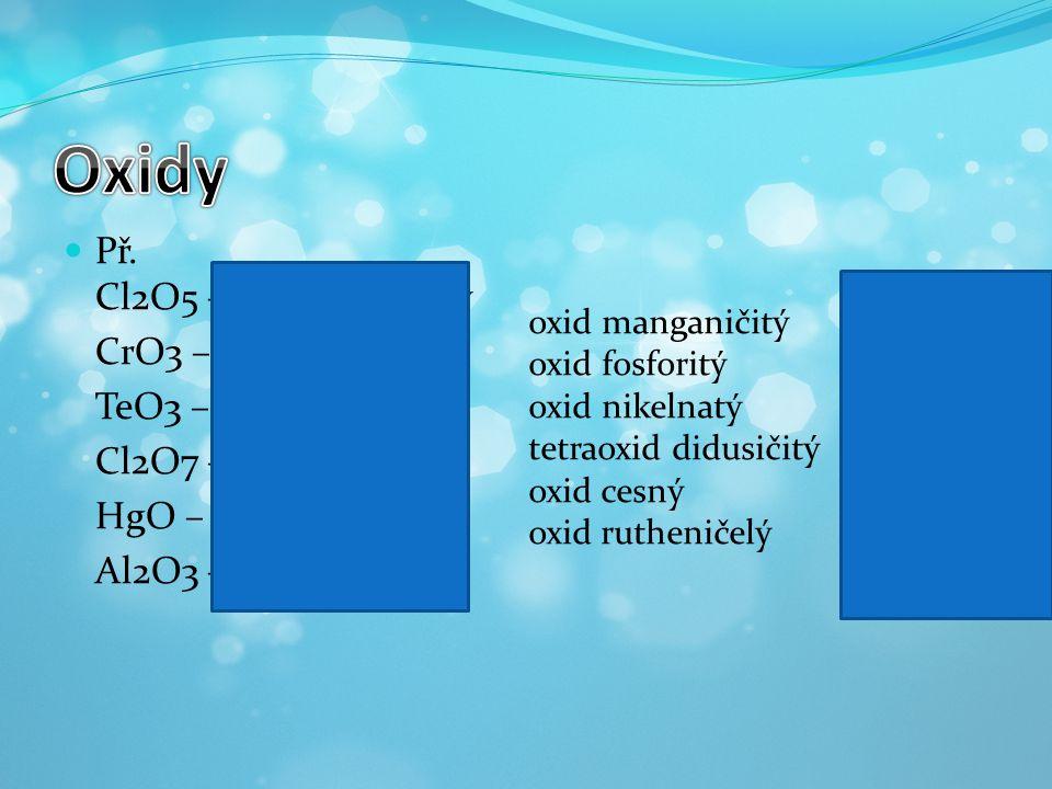 Li 2 O oxid lithný GeO 2 oxid germaničitý P 4 O 6 hexaoxid tetrafosforitý As 2 O 5 oxid arseničný K 2 Ooxid draselný SnO 2 oxid ciničitý Sb 2 O 5 oxid antimoničný SeO 3 oxid selenový As 4 O 6 hexaoxid tetraarsenitý I 2 O 7 oxid jodistý RuO 4 oxid rutheničelý oxid bromistý Br 2 O 7 oxid chromový CrO 3 oxid fosforečný P 2 O 5 oxid hlinitý Al 2 O 3 oxid manganistý Mn 2 O 7 oxid sírový SO 3 oxid dusičný N 2 O 5 oxid uhličitý CO 2 oxid osmičelý OsO 4 oxid sodný Na 2 O dekaoxid tetrafosforečný P 4 O 10