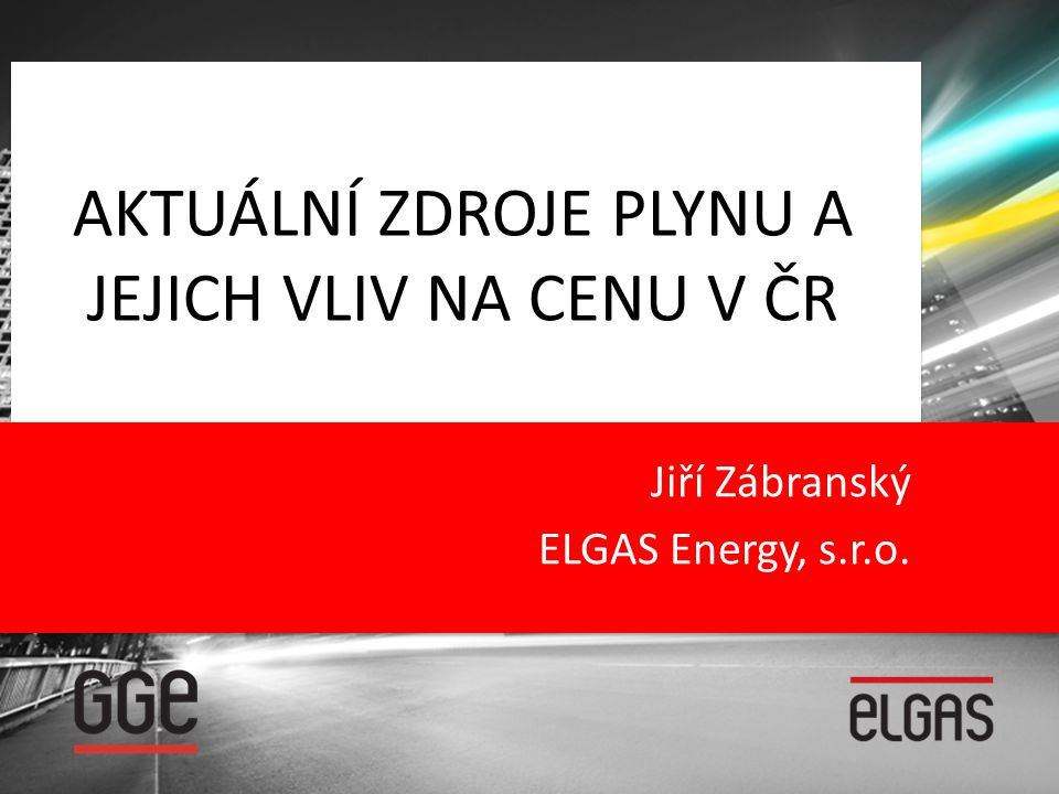 AKTUÁLNÍ ZDROJE PLYNU A JEJICH VLIV NA CENU V ČR Jiří Zábranský ELGAS Energy, s.r.o.