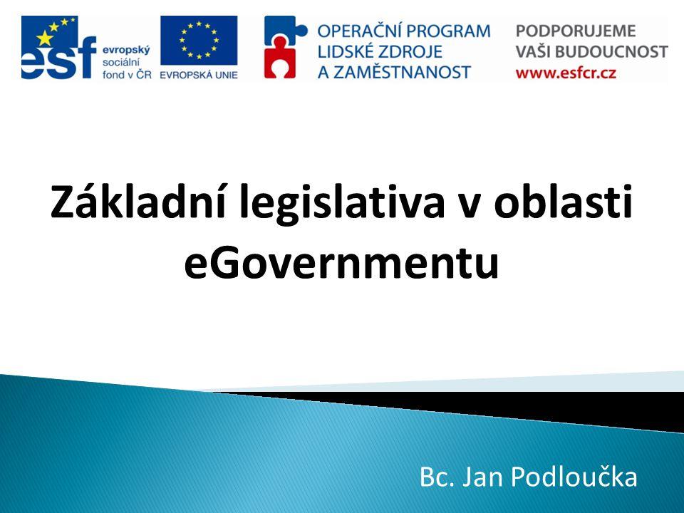 Základní legislativa v oblasti eGovernmentu Bc. Jan Podloučka