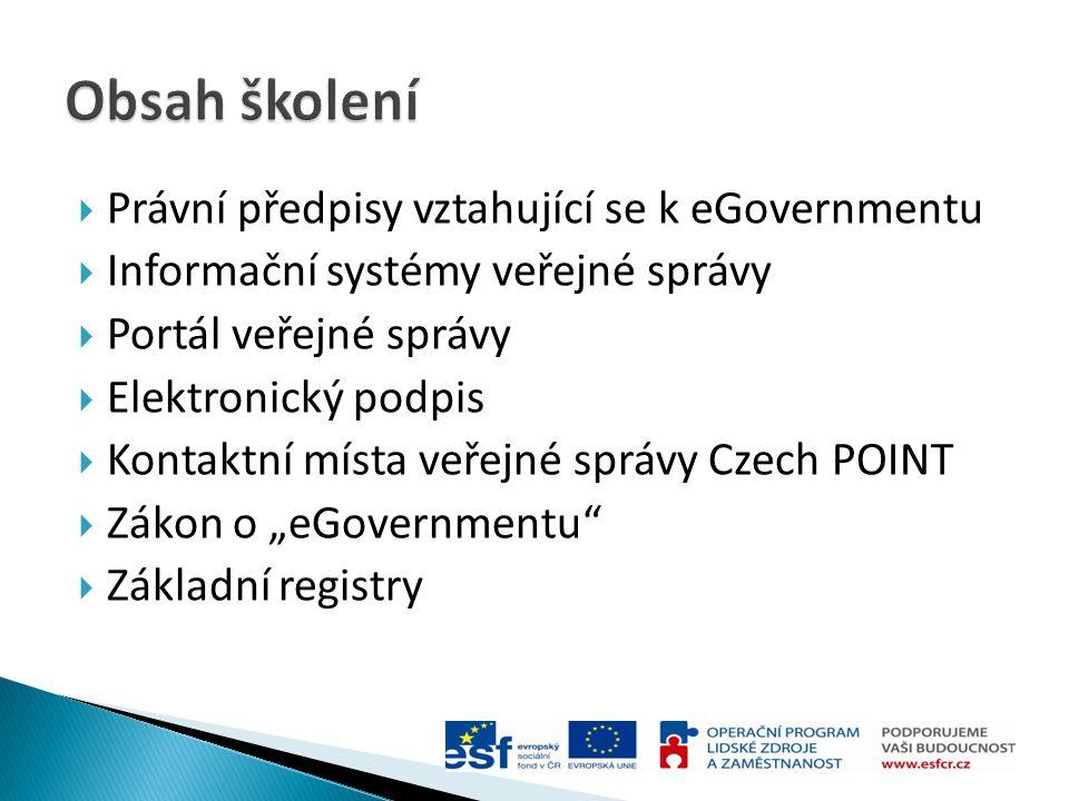  Právní předpisy vztahující se k eGovernmentu  Informační systémy veřejné správy  Portál veřejné správy  Elektronický podpis  Kontaktní místa veř
