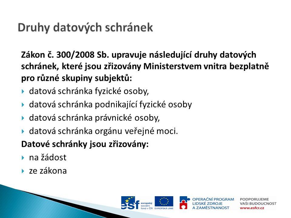 Zákon č. 300/2008 Sb. upravuje následující druhy datových schránek, které jsou zřizovány Ministerstvem vnitra bezplatně pro různé skupiny subjektů: 