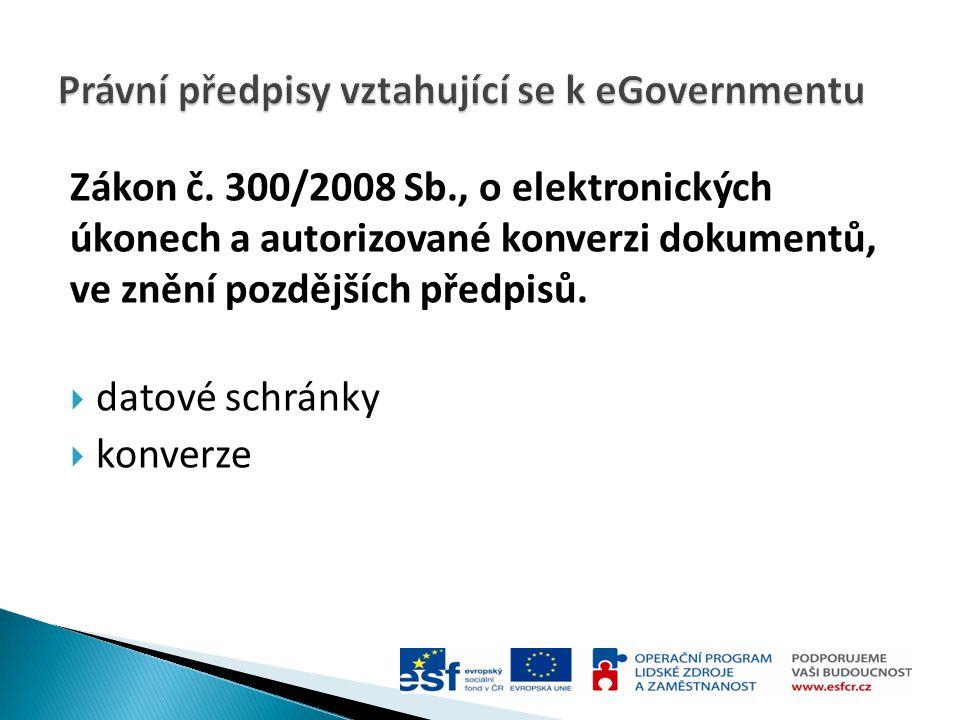 Zákon č. 300/2008 Sb., o elektronických úkonech a autorizované konverzi dokumentů, ve znění pozdějších předpisů.  datové schránky  konverze