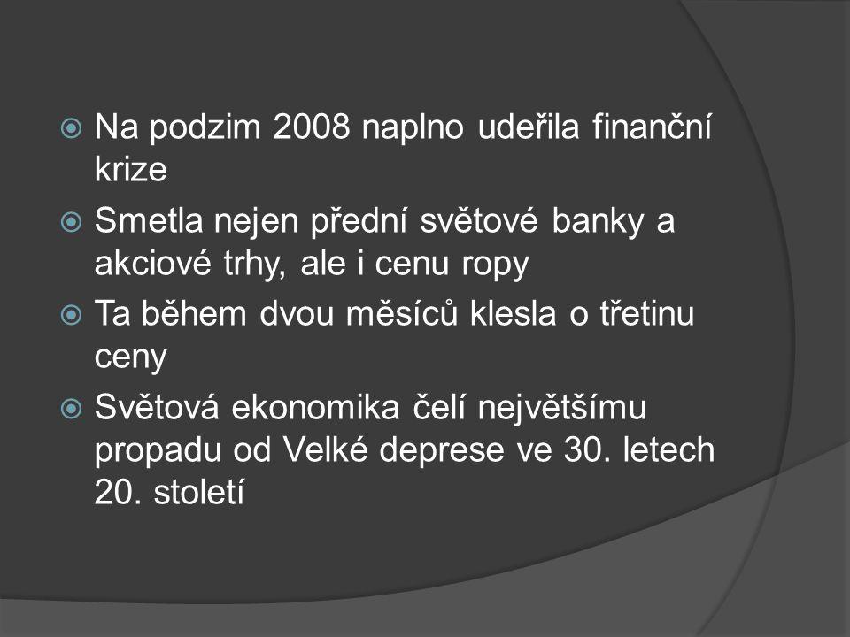  Na podzim 2008 naplno udeřila finanční krize  Smetla nejen přední světové banky a akciové trhy, ale i cenu ropy  Ta během dvou měsíců klesla o třetinu ceny  Světová ekonomika čelí největšímu propadu od Velké deprese ve 30.