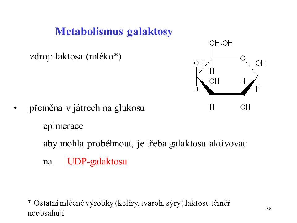 38 Metabolismus galaktosy zdroj: laktosa (mléko*) • přeměna v játrech na glukosu epimerace aby mohla proběhnout, je třeba galaktosu aktivovat: na UDP-