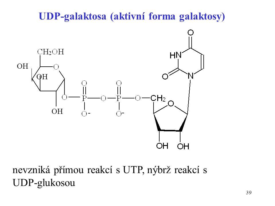39 UDP-galaktosa (aktivní forma galaktosy) OH nevzniká přímou reakcí s UTP, nýbrž reakcí s UDP-glukosou