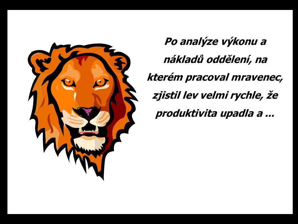 Po analýze výkonu a nákladů oddělení, na kterém pracoval mravenec, zjistil lev velmi rychle, že produktivita upadla a...