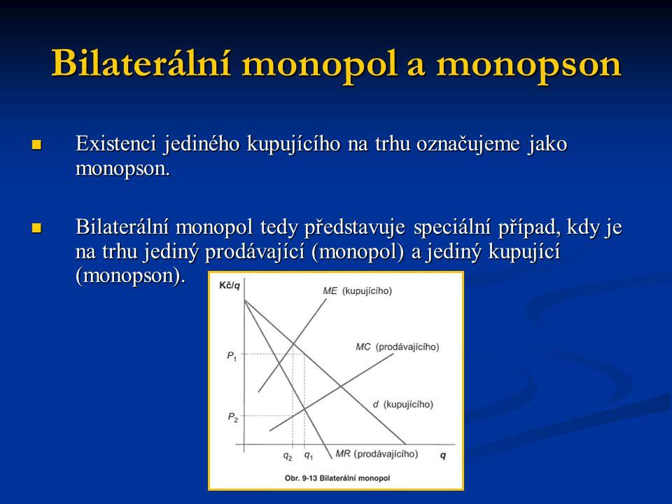Bilaterální monopol a monopson  Existenci jediného kupujícího na trhu označujeme jako monopson.  Bilaterální monopol tedy představuje speciální příp