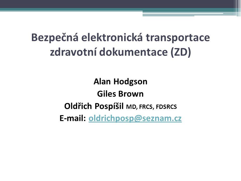 Bezpečná elektronická transportace zdravotní dokumentace (ZD) Alan Hodgson Giles Brown Oldřich Pospíšil MD, FRCS, FDSRCS E-mail: oldrichposp@seznam.cz