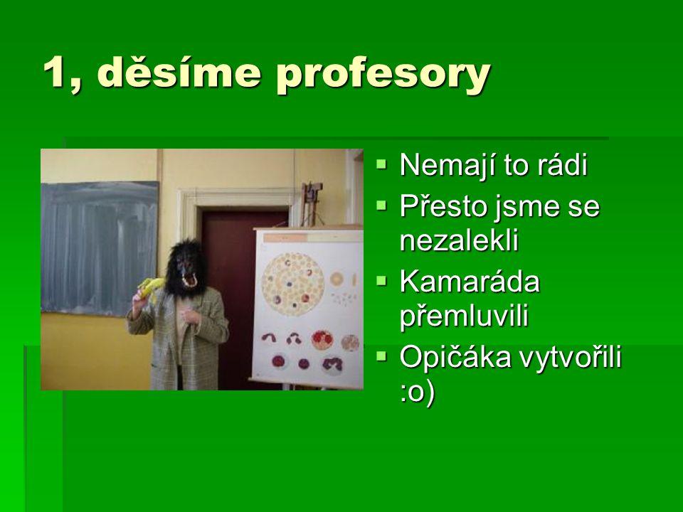 1, děsíme profesory  Nemají to rádi  Přesto jsme se nezalekli  Kamaráda přemluvili  Opičáka vytvořili :o)