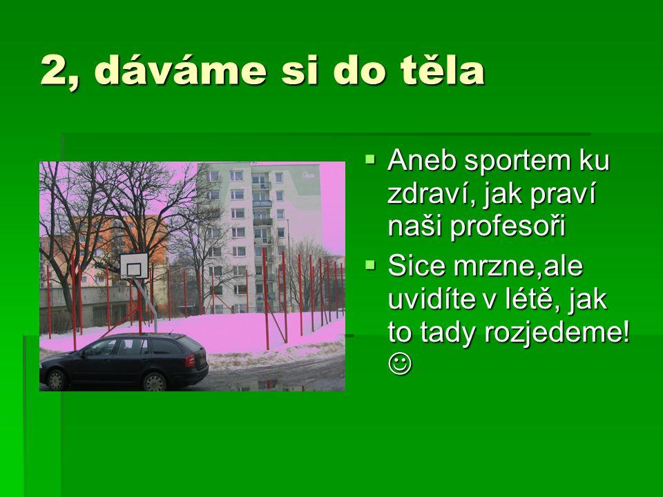 2, dáváme si do těla  Aneb sportem ku zdraví, jak praví naši profesoři  Sice mrzne,ale uvidíte v létě, jak to tady rozjedeme! 