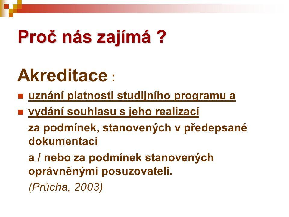 Proč nás zajímá ? Akreditace :  uznání platnosti studijního programu a  vydání souhlasu s jeho realizací za podmínek, stanovených v předepsané dokum
