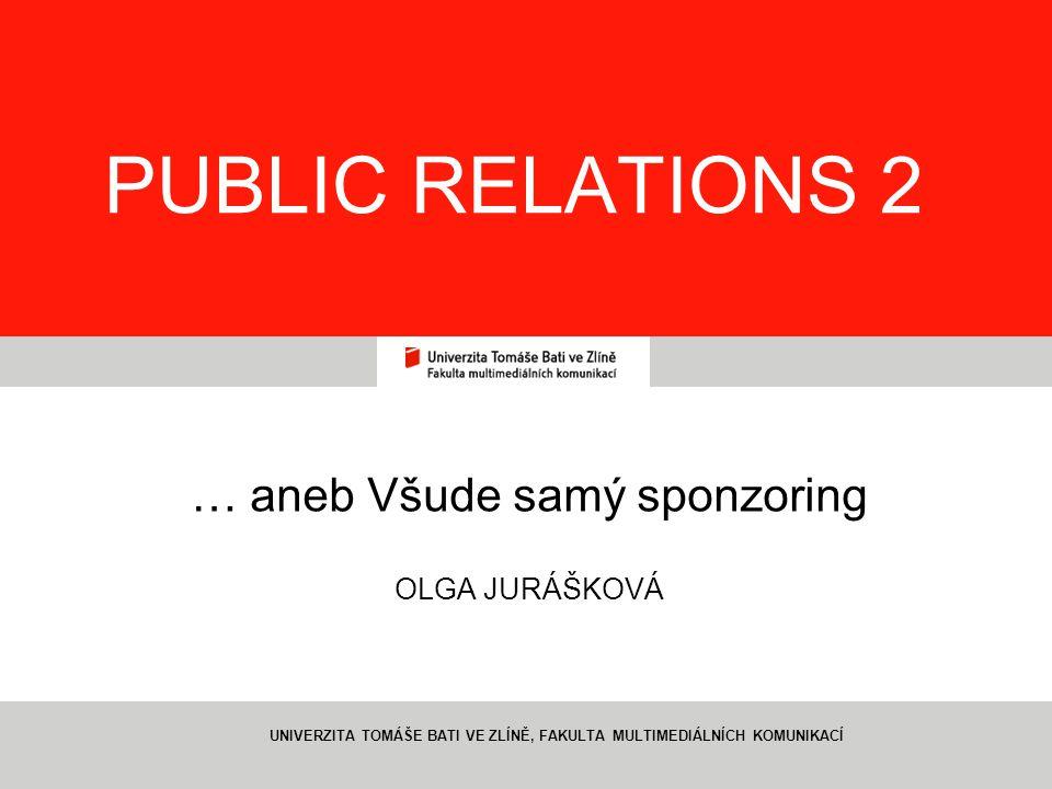 1 PUBLIC RELATIONS 2 … aneb Všude samý sponzoring OLGA JURÁŠKOVÁ UNIVERZITA TOMÁŠE BATI VE ZLÍNĚ, FAKULTA MULTIMEDIÁLNÍCH KOMUNIKACÍ