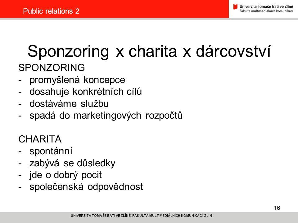 16 UNIVERZITA TOMÁŠE BATI VE ZLÍNĚ, FAKULTA MULTIMEDIÁLNÍCH KOMUNIKACÍ, ZLÍN Public relations 2 Sponzoring x charita x dárcovství SPONZORING -promyšlená koncepce -dosahuje konkrétních cílů -dostáváme službu -spadá do marketingových rozpočtů CHARITA -spontánní -zabývá se důsledky -jde o dobrý pocit -společenská odpovědnost
