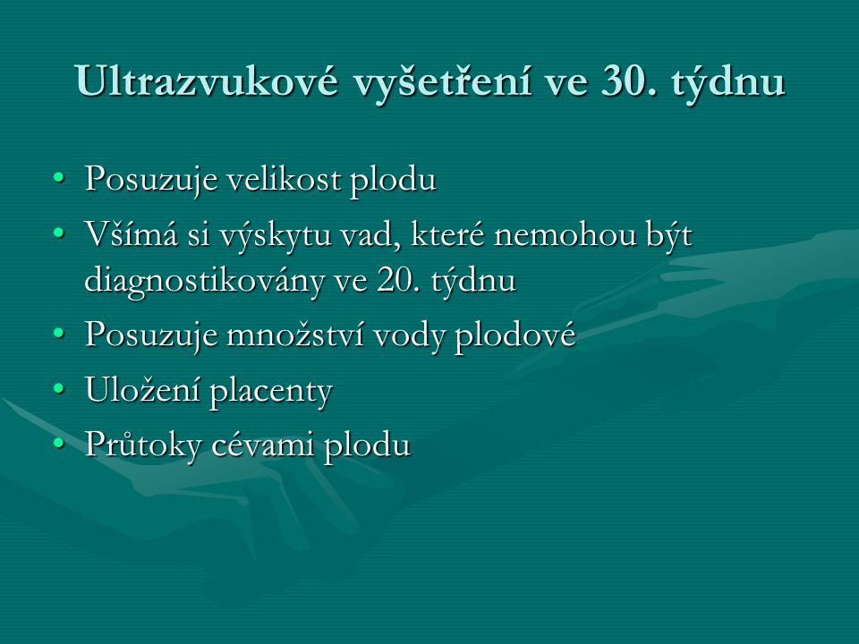 Ultrazvukové vyšetření ve 30. týdnu •Posuzuje velikost plodu •Všímá si výskytu vad, které nemohou být diagnostikovány ve 20. týdnu •Posuzuje množství