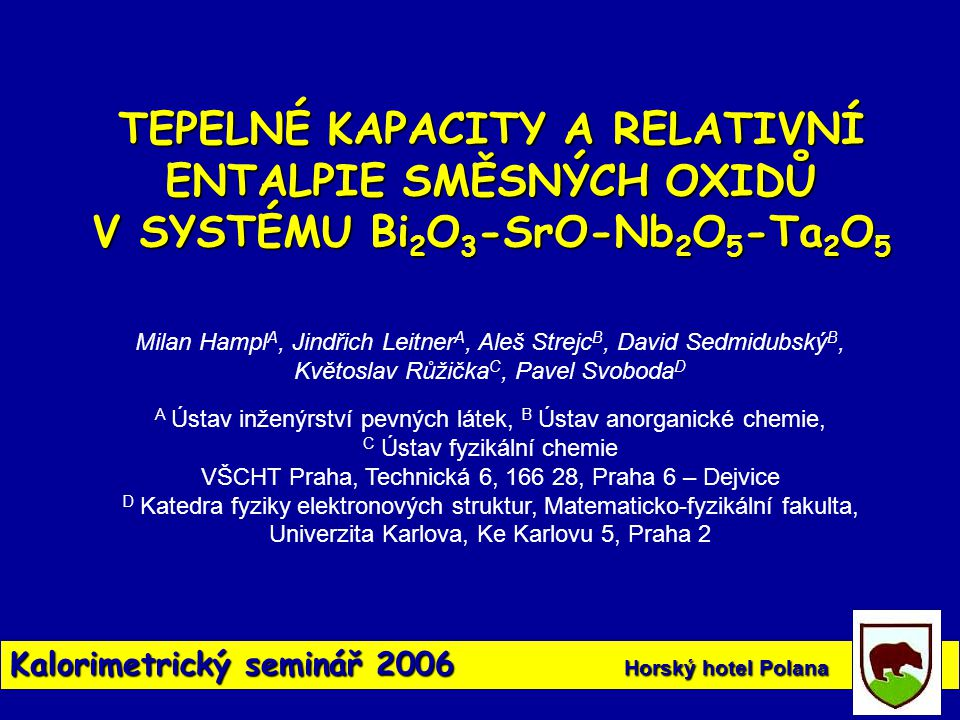 Kalorimetrický seminář 2006 Horský hotel Polana Vzorek S m (298) (JK -1 mol -1 ) C pm (298) (JK -1 mol -1 ) C pm = A + BT + C/T 2 + E/T 3 (JK -1 mol -1 ) T (K) A10 3 B10 -6 C10 -8 E Bi 2 SrO 4 153,62161,743,6-1,874300 – 570 Bi 2 Sr 2 O 5 (238,79)231,424,8623 – 1023 BiNbO 4 147,86121,51128,6333,40-1,99111,3627150 – 1200 BiTaO 4 149,11119,29133,5925,39-2,73442,3560150 – 1200 Bi 2 SrNb 2 O 9 327,15286,37324,4763,71-5,0755298 – 1500 Bi 2 SrTa 2 O 9 339,23286,58333,4942,40-5,2934298 – 1500 BiNb 5 O 14 397,17388,04461,1853,34-7,9152250 – 1500 SrNb 2 O 6 173,89174,12206,5924,64-3,5395270 – 1500 Přehledná tabulka termodynamických vlastností směsných oxidů