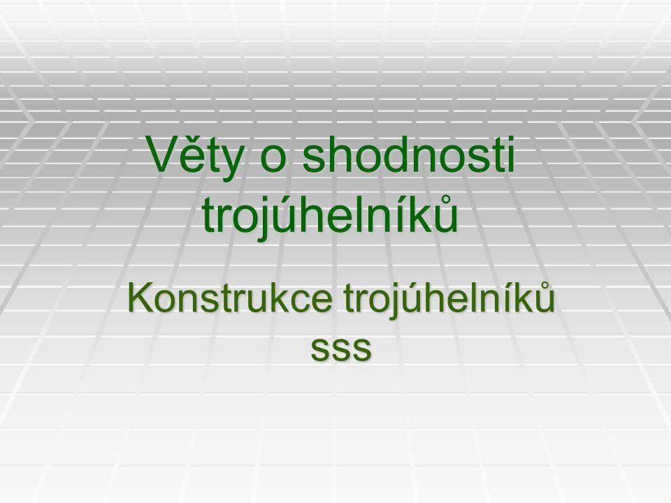 Věty o shodnosti trojúhelníků  Věta sss: každé dva trojúhelníky se shodují, shodují-li se ve třech odpovídajících si stranách.