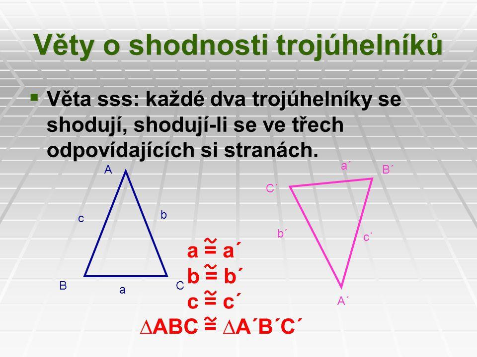 Věty o shodnosti trojúhelníků  Věta sss: každé dva trojúhelníky se shodují, shodují-li se ve třech odpovídajících si stranách. A BC c b a A´ C´ B´ a´