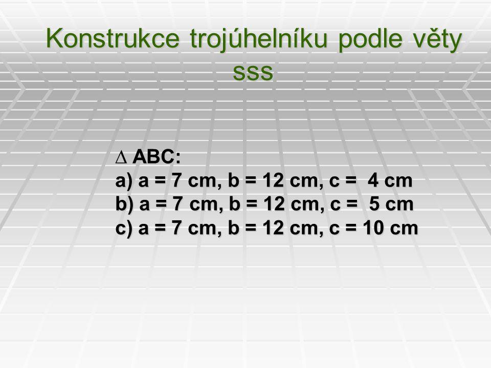 Konstrukce trojúhelníku podle věty sss ∆ ABC: a) a = 7 cm, b = 12 cm, c = 4 cm b) a = 7 cm, b = 12 cm, c = 5 cm c) a = 7 cm, b = 12 cm, c = 10 cm