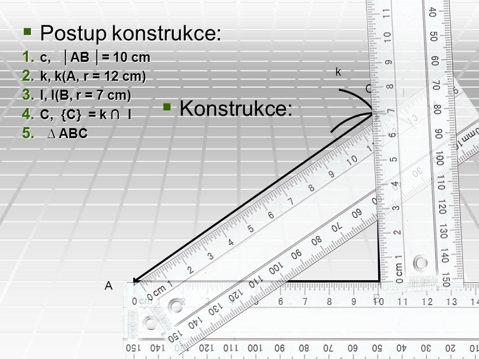  Postup konstrukce: 1. c, │AB │= 10 cm 2. k, k(A, r = 12 cm) 3. l, l(B, r = 7 cm) 4. C, {C} = k ∩ l 5. ∆ ABC  Konstrukce: A B k l C
