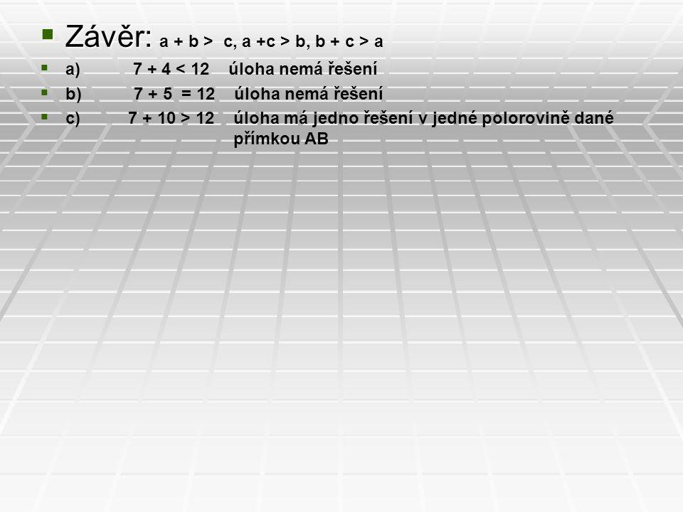  Závěr:  Závěr: a + b > c, a +c > b, b + c > a  a) 7 + 4 < 12 úloha nemá řešení  b) 7 + 5 = 12 úloha nemá řešení  c) 7 + 10 > 12 úloha má jedno ř