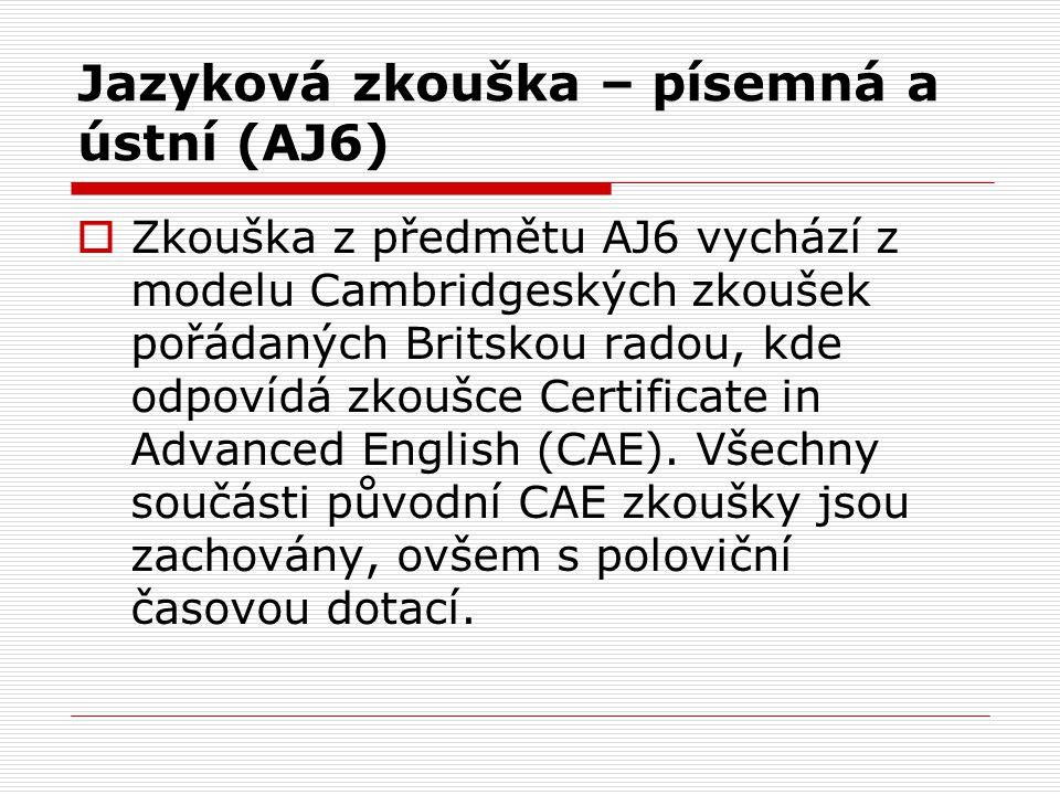 Jazyková zkouška – písemná a ústní (AJ6)  Zkouška z předmětu AJ6 vychází z modelu Cambridgeských zkoušek pořádaných Britskou radou, kde odpovídá zkoušce Certificate in Advanced English (CAE).