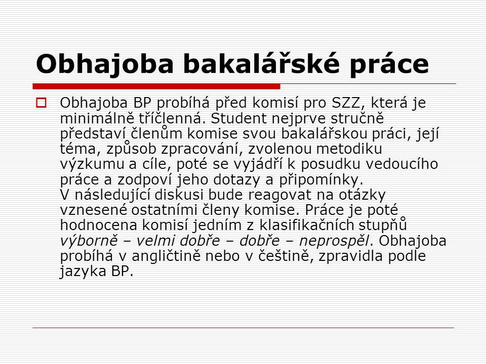 Obhajoba bakalářské práce  Obhajoba BP probíhá před komisí pro SZZ, která je minimálně tříčlenná. Student nejprve stručně představí členům komise svo