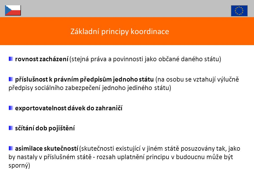 Obecné principy česká ZP platí skutečně poskytnutou péči ve státě bydliště + česká ZP platí vždy i nezbytnou péči v dalších státech (EHIC je dále český) + česká ZP platí vyžádanou péči v jiných státech (S2 nebo E112 vydává česká ZP) výjimkou důchodci a jejich rodiny + rodiny, bydlící jinde než pracovník – registrovaní ve státech uvedených v příloze III.