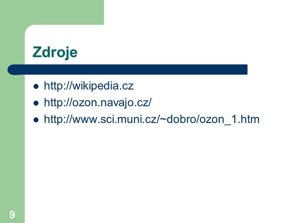 9 Zdroje  http://wikipedia.cz  http://ozon.navajo.cz/  http://www.sci.muni.cz/~dobro/ozon_1.htm