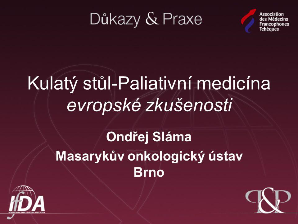 Kulatý stůl-Paliativní medicína evropské zkušenosti Ondřej Sláma Masarykův onkologický ústav Brno