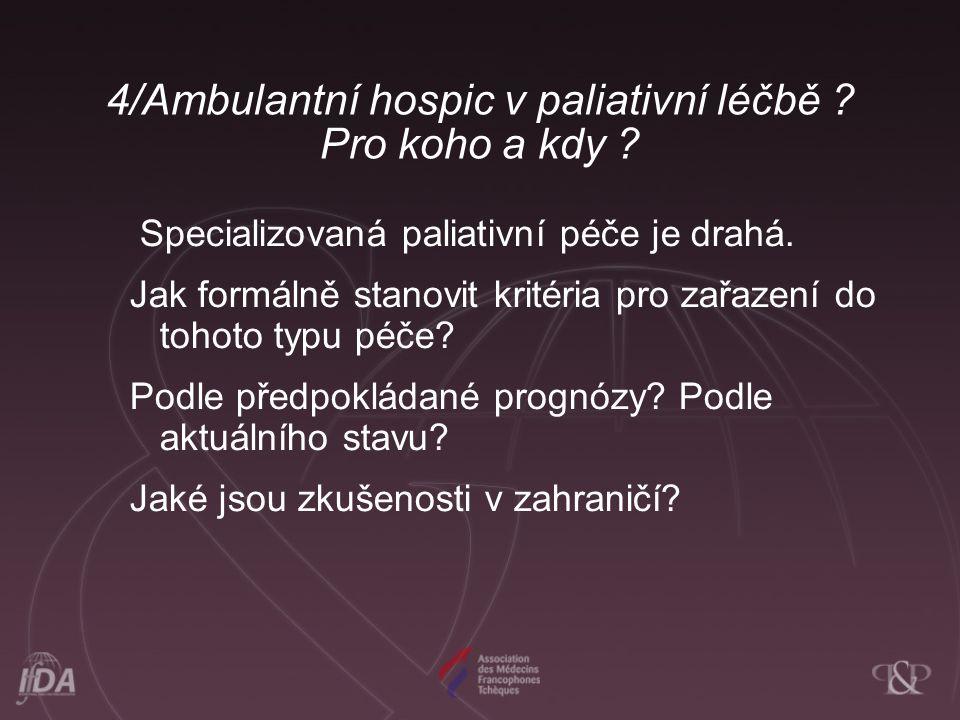 4/Ambulantní hospic v paliativní léčbě ? Pro koho a kdy ? Specializovaná paliativní péče je drahá. Jak formálně stanovit kritéria pro zařazení do toho
