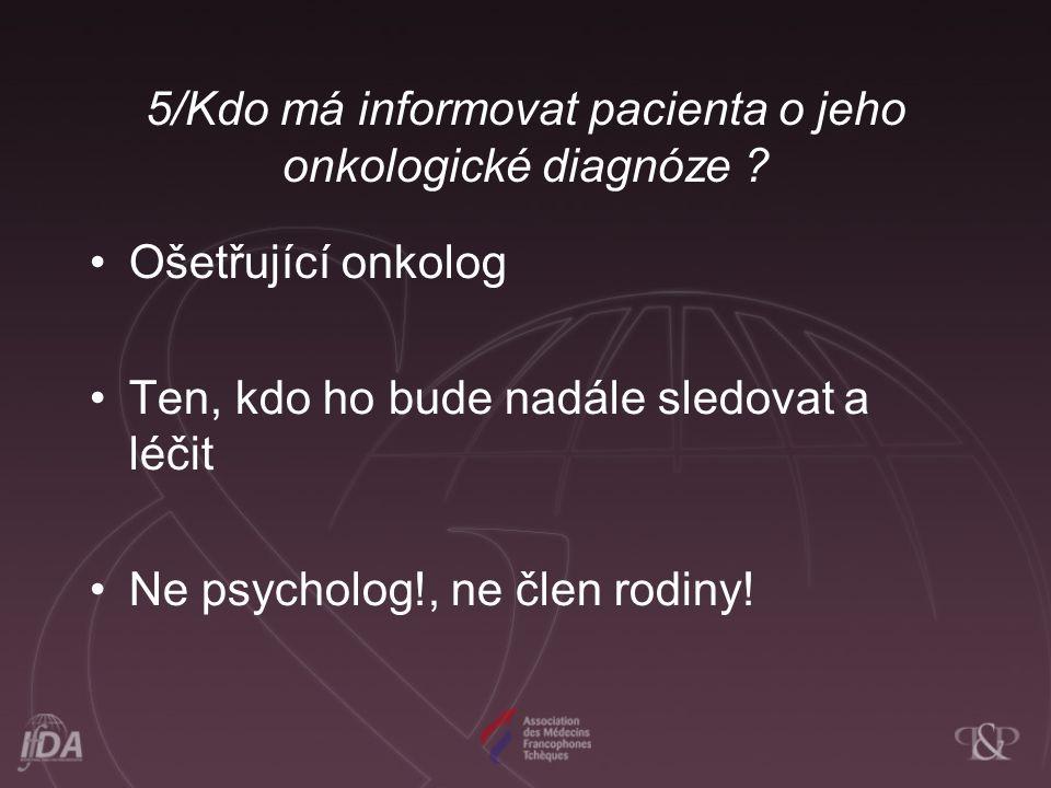5/Kdo má informovat pacienta o jeho onkologické diagnóze ? •Ošetřující onkolog •Ten, kdo ho bude nadále sledovat a léčit •Ne psycholog!, ne člen rodin
