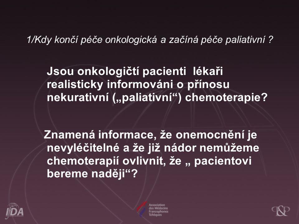"""1/Kdy končí péče onkologická a začíná péče paliativní ? Jsou onkologičtí pacienti lékaři realisticky informováni o přínosu nekurativní (""""paliativní"""")"""
