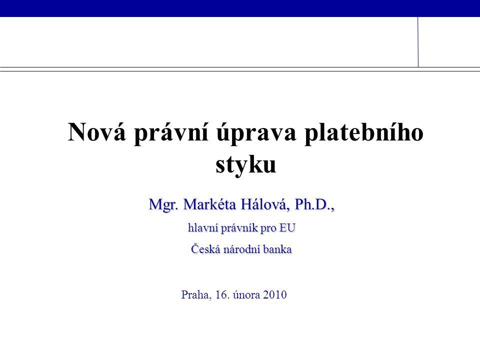 Praha, 16. února 2010 Mgr. Markéta Hálová, Ph.D., hlavní právník pro EU Česká národní banka Nová právní úprava platebního styku