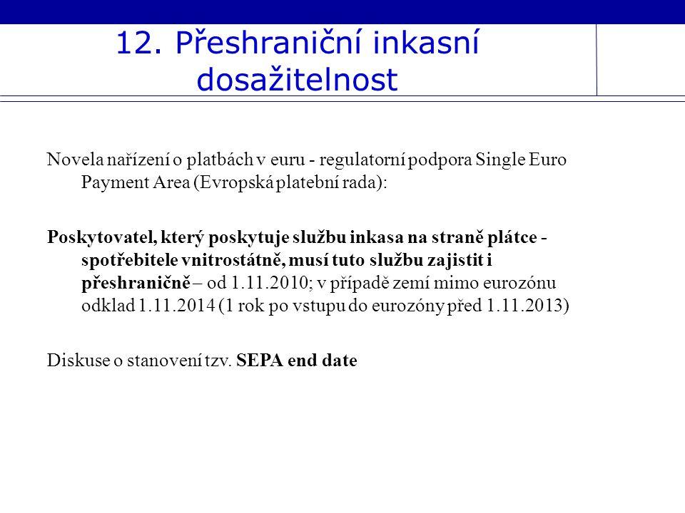 12. Přeshraniční inkasní dosažitelnost Novela nařízení o platbách v euru - regulatorní podpora Single Euro Payment Area (Evropská platební rada): Posk