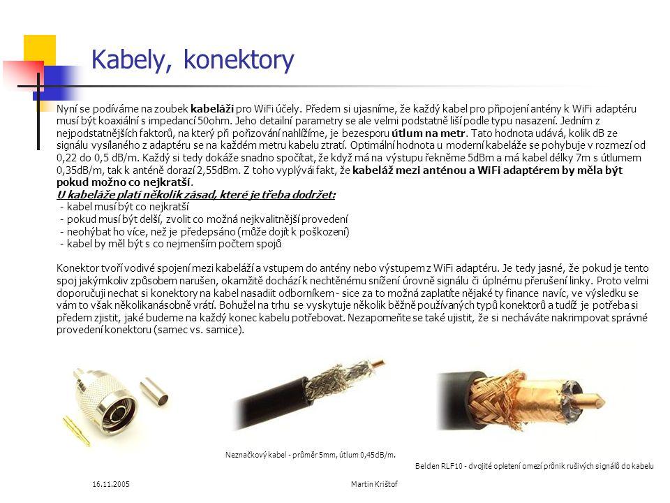 16.11.2005 Martin Krištof Kabely, konektory Belden RLF10 - dvojité opletení omezí průnik rušivých signálů do kabelu Neznačkový kabel - průměr 5mm, útlum 0,45dB/m.